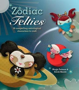Zodiac Felties: 16 Compelling Astrological Characters to Craft Nicola Tedman