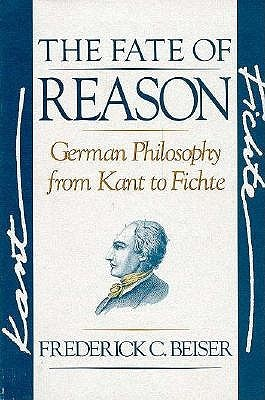 The Fate Of Reason: German Philosophy From Kant To Fichte Frederick C. Beiser