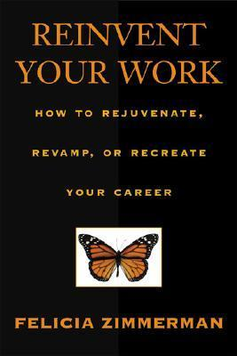 Reinvent Your Work: How To Rejuvenate, Revamp, Or Recreate Your Career Felicia Zimmerman