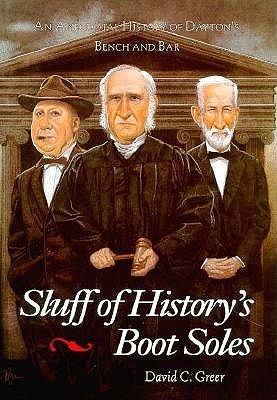 Sluff of Historys Boot Soles: An Anecdotal History of Daytons Bench and Bar David C. Greer