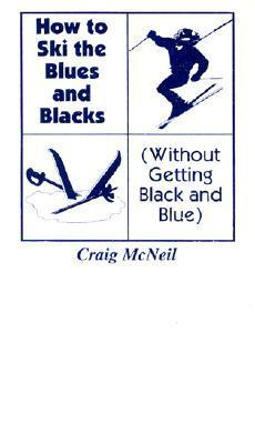How to Ski the Blues and Blacks: Without Getting Black and Blue Craig  McNeil
