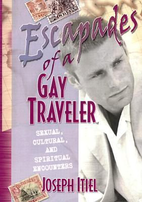 Escapades of a Gay Traveler: Sexual, Cultural, and Spiritual Encounters  by  Joseph Itiel