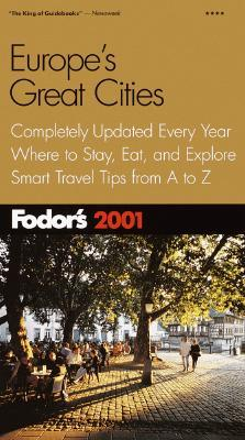 Fodors Europes Great Cities 2001: Completely Updated Every Year, Where to Stay, Eat, and Explore, Smart Travel Tip s from A to Z Fodors Travel Publications Inc.