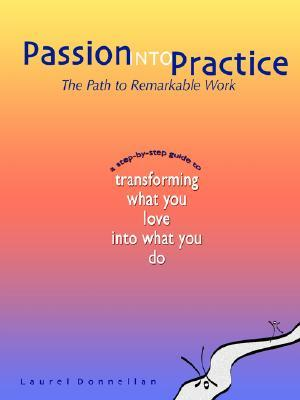 Passion Into Practice: The Path to Remarkable Work  by  Laurel Donnellan