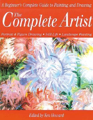 The Complete Artist: A Beginners Complete Guide to Portrait Drawing, Figure Drawing, Still Life and Landscape Painting  by  Ken Howard