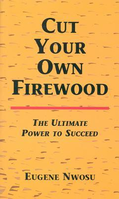 Cut Your Own Firewood: The Ultimate Power to Succeed  by  Eugene Nwosu