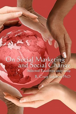 On Social Marketing And Social Change: Selected Readings 2005 2009 R. Craig Lefebvre