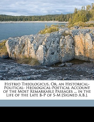 Histrio Theologicus, Or, an Historical-Political- Heological-Poetical Account of the Most Remarkable Passages ... in the Life of the Late B-P of S-M [ A.B.