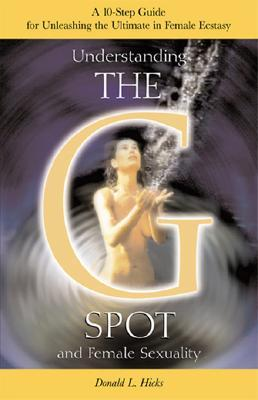 Understanding The G Spot And Female Sexuality: A 10 Step Guide For Unleashing The Ultimate In Female Ecstasy Donald L. Hicks