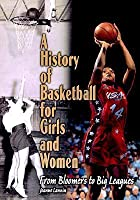 A History Of Basketball For Girls And Women: From Bloomers To Big Leagues