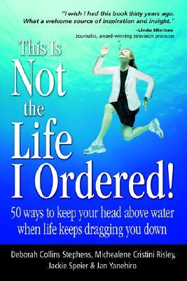 This Is Not the Life I Ordered: 50 Ways to Keep Your Head Above Water When Life Keeps Dragging You Down  by  Deborah C. Stephens