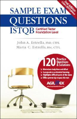 Sample Exam Questions: ISTQB Certified Tester Foundation Level  by  John A. Estrella