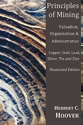 Principles of Mining - (With Index and Illustrations)Valuation, Organization and Administration. Copper, Gold, Lead, Silver, Tin and Zinc. Herbert C. Hoover