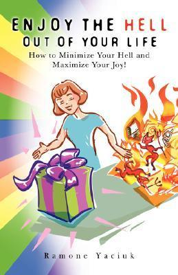 Enjoy the Hell Out of Your Life: How to Minimize Your Hell and Maximize Your Joy Ramone Yaciuk