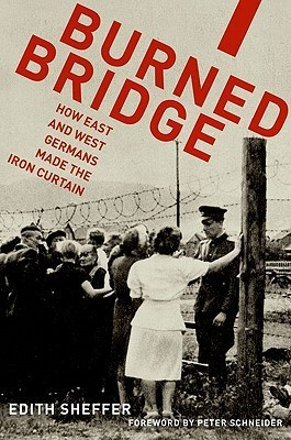 Burned Bridge: How East and West Germans Made the Iron Curtain  by  Edith Sheffer