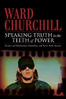 Speaking Truth In The Teeth Of Power:  Lectures On Globalization, Colonialism, And Native North America