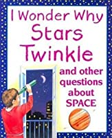 I Wonder Why Stars Twinkle: And Other Questions about Space