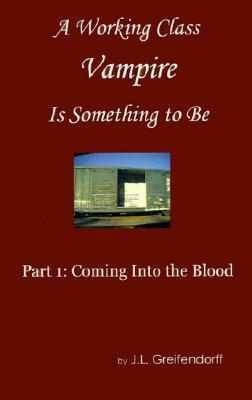 A Working Class Vampire is Something to Be: Book 1: Coming Into Blood  by  J.L. Greifendorff