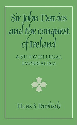 Sir John Davies And The Conquest Of Ireland: A Study In Legal Imperialism  by  Hans S. Pawlisch