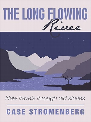 The Long Flowing River: New Travels Through Old Stories Case Stromenberg