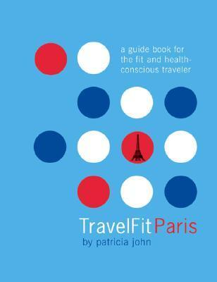 TravelFit Paris: A Guide Book For The Fit And Health-Conscious Traveler Patricia John