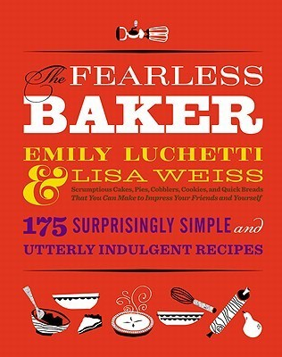 The Fearless Baker: Scrumptious Cakes, Pies, Cobblers, Cookies, and Quick Breads that You Can Make to Impress Your Friends and Yourself Emily Luchetti