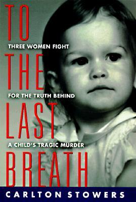 To The Last Breath: Three Women Fight For The Truth Behind A Childs Tragic Murder  by  Carlton Stowers