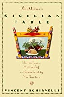 Papa Andrea's Sicilian Table: Recipes From A Sicilian Chef As Remembered By His Grandson