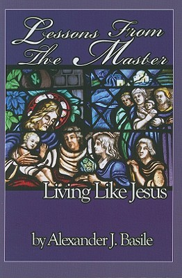 Lessons from the Master: Living Like Jesus Alexander J. Basile