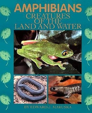 Amphibians: Creatures of the Land and Water  by  Edward J. Maruska