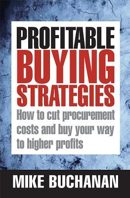 Profitable Buying Strategies: How to Cut Procurement Costs and Buy Your Way to H Mike Buchanan