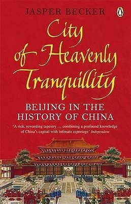 City of Heavenly Tranquility: Beijing in the History of China Jasper Becker