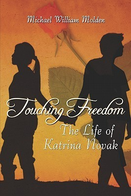 Touching Freedom: The Life of Katrina Novak Michael William Molden