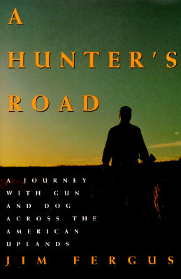 A Hunters Road: A Journey with Gun and Dog Across the American Uplands Jim Fergus