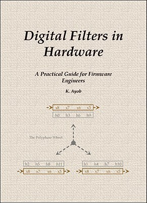 Digital Filters In Hardware: A Practical Guide For Firmware Engineers K. Ayob