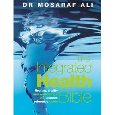The Integrated Health Bible: Healing, Vitality and Well-Being The Ultimate Reference Guide - Mosaraf Ali