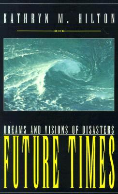 Future Times: Dreams and Visions of Disasters  by  Kathryn M. Hilton