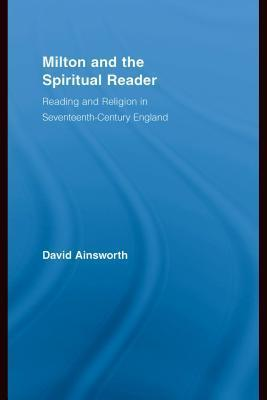 Milton And The Spiritual Reader: Reading And Religion In Seventeenth Century England David Ainsworth