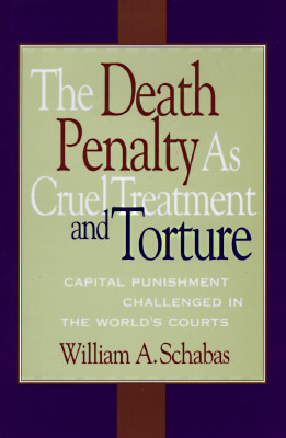 The Death Penalty As Cruel Treatment And Torture: Capital Punishment Challenged In The Worlds Courts  by  William A. Schabas