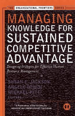 Managing Knowledge For Sustained Competitive Advantage Designing Strategies For Effective Human Resource Management  by  Susan E. Jackson