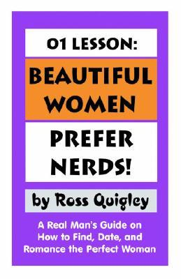 01 Lesson: Beautiful Women Prefer Nerds!: A Real Mans Guide on How to Find, Date, and Romance the Perfect Woman Ross Quigley