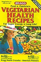 Vegetarian Health Recipes for Super Energy and Long Life: These Bragg Recipes Are Proven & Used World Wide by Millions of Health Followers