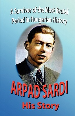 Arpad Sardi His Story: A Survivor of One of the Most Brutal Periods in Hungarian History  by  Arpad Sardi