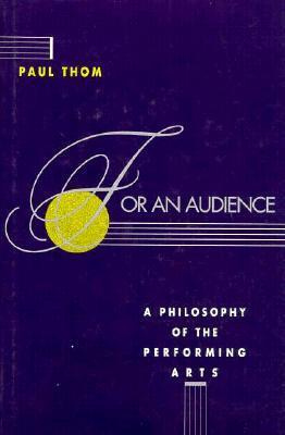 For An Audience: A Philosophy Of The Performing Arts  by  Paul Thom