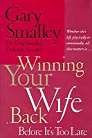 Winning Your Wife Back Before It's Too Late: Whether She's Left Physically or Emotionally, All that Matters is…