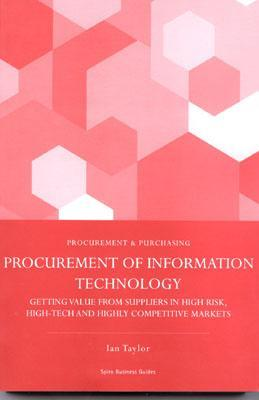 Procurement of Information Systems: Getting Value from Suppliers in High Risk, Hi Tech and Highly Competitive Markets  by  Ian Taylor