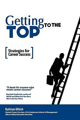 Getting to the Top: Strategies for Career Success Kathryn Ullrich