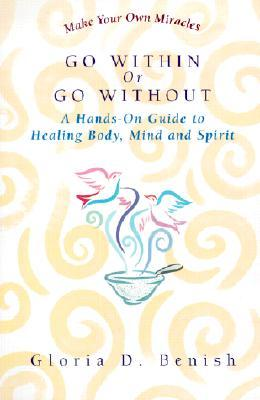Go Within Or Go Without: A Simple Guide to Self-Healing  by  Gloria D. Benish