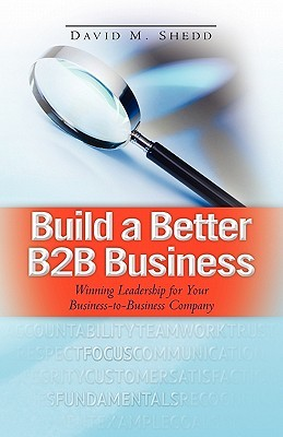Build a Better B2B Business: Winning Leadership for Your Business - To - Business Company  by  David M. Shedd
