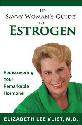 Savvy Womans Guide To Estrogen: Making Sense Of Hysteria After The Womens Health Initiative  by  Elizabeth Lee Vliet